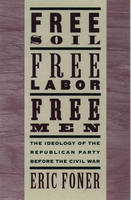 Free Soil, Free Labor, Free Men: The Ideology of the Republican Party before the Civil War With a New Introductory Essay: The Ideology of the ... War with a New Introductory Essay (Revised)