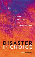 Disaster by Choice: How our actions turn natural hazards into catastrophes