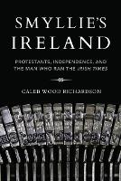 Smyllie's Ireland: Protestants, Independence, and the Man Who Ran the Irish Times (Irish Culture, Memory, Place)