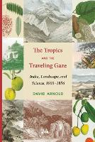 The Tropics and the Traveling Gaze: India, Landscape, and Science, 1800-1856 (Culture, Place, and Nature)