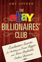 The eBay Billionaires Club: Exclusive Secrets for Building an Even Bigger and More Profitable Online Business