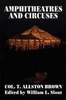 Amphitheatres and Circuses: A History from Their Earliest Date to 1861, with Sketches of Some of the Principal Performers: 9 (Clipper Studies in the Theatre,)