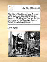 The trial of the Honourable Admiral John Byng, at a court martial, as taken by Mr. Charles Fearne, Judge-Advocate of his Majesty's fleet. ... Together with his defence; ...