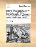 Minutes of the proceedings of the court martial on the trial of Admiral Byng, begun December 27, 1756, and continued till January 27, 1757 To which ... the signals made by the commander in chief L