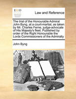 The trial of the Honourable Admiral John Byng, at a court-martial, as taken by Mr. Charles Ferne, judge-advocate of His Majesty's fleet. Published by ... the Lords Commissioners of the Admiralty