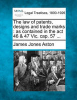 The law of patents, designs and trade marks: as contained in the act 46 & 47 Vic. cap. 57 ...