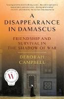 Disappearance in Damascus, A: Friendship and Survival in the Shadow of War