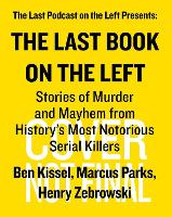 Last Book on the Left, The: Stories of Murder and Mayhem from History's Most Notorious Serial Killers