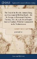The Trial of the Honble. Admiral Byng, at a Court-martial Held on Board ... the St. George, in Portsmouth Harbour, Tuesday, Dec. 28, 1756, for an ... While he Commanded in the Mediterranean