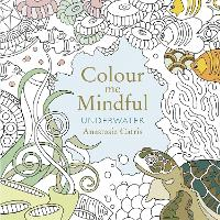 Colour Me Mindful: Underwater: How to keep calm if you're stuck indoors (Colour Me Mindful Colouring Bk)