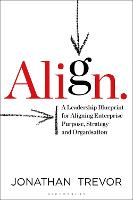 Align: A Leadership Blueprint for Aligning Enterprise Purpose, Strategy and Organization: A Leadership Blueprint for Aligning Enterprise Purpose, Strategy and Organisation