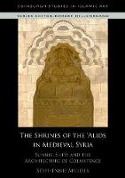The Shrines of the 'Alids in Medieval Syria: Sunnis, Shi'is and the Architecture of Coexistence (Edinburgh Studies in Islamic Art)