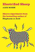 Electrified Sheep: Bizarre experiments from the bestselling author of Elephants on Acid