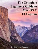 The Complete Beginners Guide to Mac OS X El Capitan: (For MacBook, MacBook Air, MacBook Pro, iMac, Mac Pro, and Mac Mini)