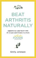 Beat Arthritis Naturally: Supercharge your health with 65 recipes and lifestyle tips from Arthritis Foodie