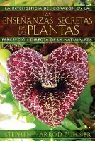 Las Ensenanzas Secretas de las Plantas: La Inteligencia del Corazon en la Percepcion Directa de la Naturaleza: La Inteligencia del Corazón En La Percepción Directa de la Naturaleza