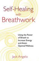 Self-Healing with Breathwork: Using the Power of Breath to Increase Energy and Attain Optimal Wellness