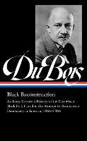 W.E.B. Du Bois: Black Reconstruction (Loa #350): An Essay Toward a History of the Part which Black Folk Playe in the Attempt to Reconstruct Democracy in America, 1860–188 (Library of America)