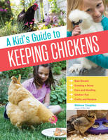 Kid's Guide to Keeping Chickens, A: Best Breeds, Creating a Home, Care and Handling, Outdoor Fun, Crafts and Treats
