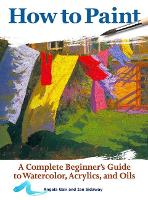 How to Paint: A Complete Beginner's Guide to Watercolors, Acrylics, and Oils (CompanionHouse Books) Get Started in Painting with 38 Step-by-Step ... Guide to Watercolor, Acrylics, and Oils