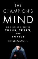 Champion's Mind, The: How Great Athletes Think, Train, and Thrive
