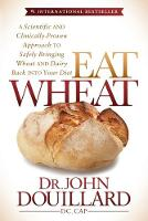 Eat Wheat: A Scientific and Clinically-Proven Approach to Safely Bringing Wheat and Dairy Back Into Your Diet