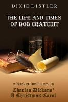 The Life and Times of Bob Cratchit: A Background Story to Charles Dickens' A Christmas Carol