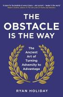 The Obstacle is the Way: The ancient art of turning adversity into opportunity: The Ancient Art of Turning Adversity to Advantage