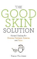 The Good Skin Solution: Natural Healing for Eczema, Psoriasis, Rosacea and Acne