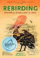 Rebirding: Winner of the Wainwright Prize for Writing on Global Conservation: Rewilding Britain and its Birds