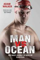Man vs Ocean - One Man's Journey to Swim The World's Toughest Oceans: One Man's Journey to Swim the Seven Seas