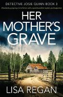 Her Mother's Grave: Absolutely gripping crime fiction with unputdownable mystery and suspense: Volume 3 (Detective Josie Quinn)