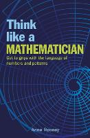 Think Like a Mathematician: Get to Grips with the Language of Numbers and Patterns (Think Like Series, 1)