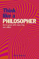 Think Like a Philosopher: Get to Grips with Reasoning and Ethics (Think Like Series, 3)