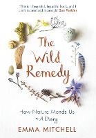 The Wild Remedy: How Nature Mends Us - A Diary (As seen on BBC's Springwatch)