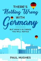 There's Nothing Wrong With Germany: ...But Here's 50 Things You'll Notice