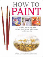 How to Paint: A Complete Step-by-step for Beginners Covering Watercolours, Acrylics and Oils