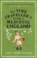 The Time Traveller's Guide to Medieval England: A Handbook for Visitors to the Fourteenth Century (Ian Mortimer's Time Traveller's Guides)
