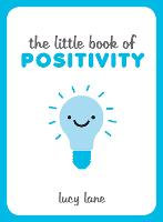 The Little Book of Positivity: Helpful Tips and Uplifting Quotes to Help Your Inner Optimist Thrive