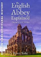 The English Abbey Explained (England's Living History): Monasteries, Priories