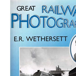 Great Railway Photographers: E.R. Wethersett