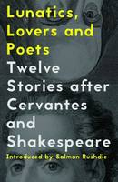 Lunatics, Lovers and Poets: Twelve Stories After Cervantes and Shakespeare