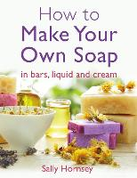 How To Make Your Own Soap: … in traditional bars, liquid or cream