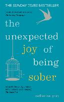 The Unexpected Joy of Being Sober: Discovering a happy, healthy, wealthy alcohol-free life